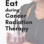 The Do's and Don'ts of Eating During Radiotherapy